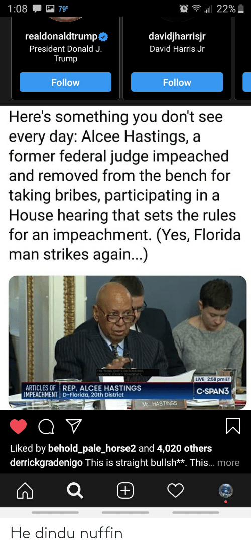 Harris Jr: 1:08  al 22%  79°  realdonaldtrump:  davidjharrisjr  President Donald J.  David Harris Jr  Trump  Follow  Follow  Here's something you don't see  every day: Alcee Hastings, a  former federal judge impeached  and removed from the bench for  taking bribes, participating in a  House hearing that sets the rules  for an impeachment. (Yes, Florida  man strikes again...)  LIVE  2:58 pm ET  ARTICLES OF REP. ALCEE HASTINGS  IMPEACHMENT D-Florida, 20th District  C-SPAN3  Mr. HASTINGS  Liked by behold_pale_horse2 and 4,020 others  derrickgradenigo This is straight bullsh**. This.. more  (+) He dindu nuffin
