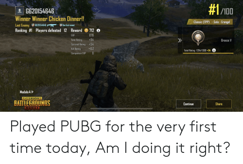Chicken, Mobile, and Time:  #1/100  G620154646  Winner Winner Chicken Dinner!!  Classic (TPP) -Solo- Erangel  Last Enemy:G620154646  Ranking #1 Players defeated 12 Reward  DerAstronaut  7120  878  EXP  +94  Total Rating  Bronze V  Survival Rating +54  +152  Kill Rating  Total Rating: 1294/1300 +94i  Companion EXP  Medals 4  PLAYERUNKNOWN'S  BATTLEGROUNDS  Continue  Share  MOBILE Played PUBG for the very first time today, Am I doing it right?