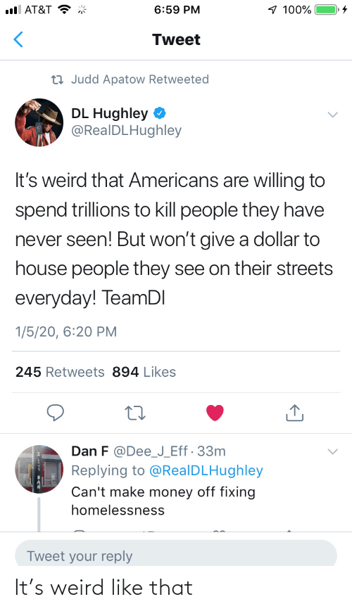 J: 1 100%  ull AT&T  6:59 PM  Tweet  23 Judd Apatow Retweeted  DL Hughley  @RealDLHughley  It's weird that Americans are willing to  spend trillions to kill people they have  never seen! But won't give a dollar to  house people they see on their streets  everyday! TeamDI  1/5/20, 6:20 PM  245 Retweets 894 Likes  Dan F @Dee_J_Eff· 33m  Replying to @RealDLHughley  Can't make money off fixing  homelessness  Tweet your reply It's weird like that