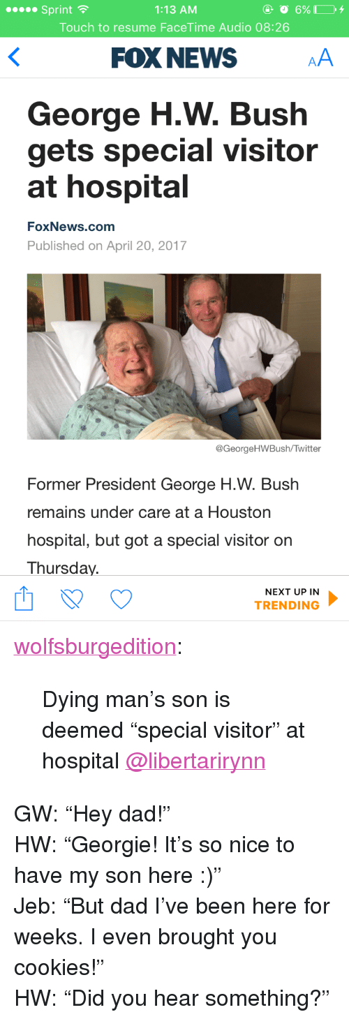 "Cookies, Dad, and Facetime: 1:13 AM  Touch to resume FaceTime Audio 08:26  Sprint  FOX NEWS  George H.W. Bush  gets special visitor  at hospital  FoxNews.comm  Published on April 20, 2017  @GeorgeHWBush/Twitter  Former President George H.W. Bush  remains under care at a Houston  hospital, but got a special visitor on  Thursday.  NEXT UP IN  TRENDING <p><a href=""http://wolfsburgedition.tumblr.com/post/159818057035/dying-mans-son-is-deemed-special-visitor-at"" class=""tumblr_blog"">wolfsburgedition</a>:</p>  <blockquote><p>Dying man's son is deemed ""special visitor"" at hospital <a class=""tumblelog"" href=""https://tmblr.co/mZHrjydhp9oUbxMGBDJA8rw"">@libertarirynn</a></p></blockquote>  <p>GW: &ldquo;Hey dad!&rdquo;<br/>HW: &ldquo;Georgie! It&rsquo;s so nice to have my son here :)&rdquo;<br/>Jeb: &ldquo;But dad I&rsquo;ve been here for weeks. I even brought you cookies!&rdquo;<br/>HW: &ldquo;Did you hear something?&rdquo;</p>"