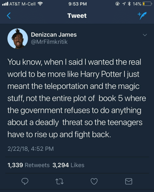 Meant: @ 1 * 14%  ll AT&T M-Cell  9:53 PM  +.  Tweet  Denizcan James  @MrFilmkritik  You know, when I said I wanted the real  world to be more like Harry Potter I just  meant the teleportation and the magic  stuff, not the entire plot of book 5 where  the government refuses to do anything  about a deadly threat so the teenagers  have to rise up and fight back.  2/22/18, 4:52 PM  1,339 Retweets 3,294 Likes