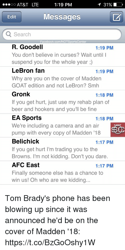 Beer, Facebook, and Phone: 1:19 PM  OO  AT&T LTE  Edit  Messages  Q Search  Facebook.com/NOTSportsCenter  R. Goodell  1:19 PM  You don't believe in curses? Wait until I  suspend you for the whole year  LeBron fan  1:19 PM  Why are you on the cover of Madden  GOAT edition and not LeBron? Smh  Gronk  1:18 PM  If you get hurt, just use my rehab plan of  beer and hookers and you'll be fine  EA Sports  1:18 PM  We're including a camera and an air  pump with every copy of Madden 18  Belichick  1:17 PM  If you get hurt l'm trading you to the  Browns. I'm not kidding. Don't you dare.  AFC East  1:17 PM  Finally someone else has a chance to  win us! Oh who are we kidding.. Tom Brady's phone has been blowing up since it was announced he'd be on the cover of Madden '18: https://t.co/BzGoOshy1W