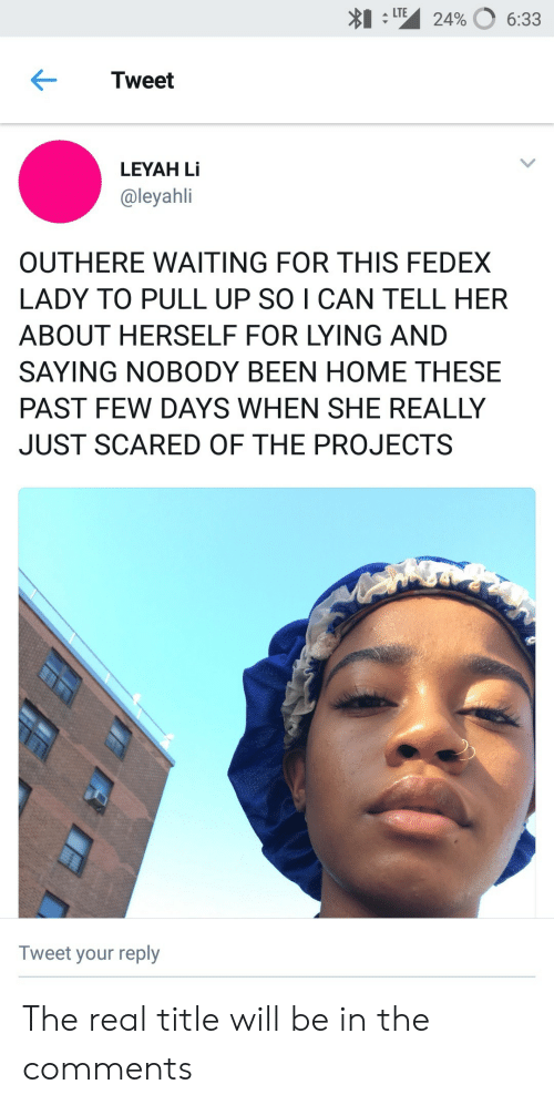 Fedex, Home, and The Real: *1:1M 24%  LTE  6:33  Tweet  LEYAH Li  @leyahli  OUTHERE WAITING FOR THIS FEDEX  LADY TO PULL UP SO I CAN TELL HER  ABOUT HERSELF FOR LYING AND  SAYING NOBODY BEEN HOME THESE  PAST FEW DAYS WHEN SHE REALLY  JUST SCARED OF THE PROJECTS  Tweet your reply The real title will be in the comments