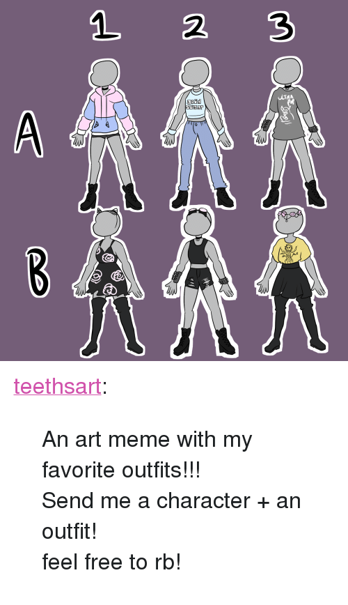 "Meme, Target, and Tumblr: 1 2 3 <p><a href=""https://teethsart.tumblr.com/post/163506449312/an-art-meme-with-my-favorite-outfits-send-me-a"" class=""tumblr_blog"" target=""_blank"">teethsart</a>:</p>  <blockquote><p>An art meme with my favorite outfits!!!</p><p>Send me a character + an outfit!</p><p>feel free to rb!</p></blockquote>"