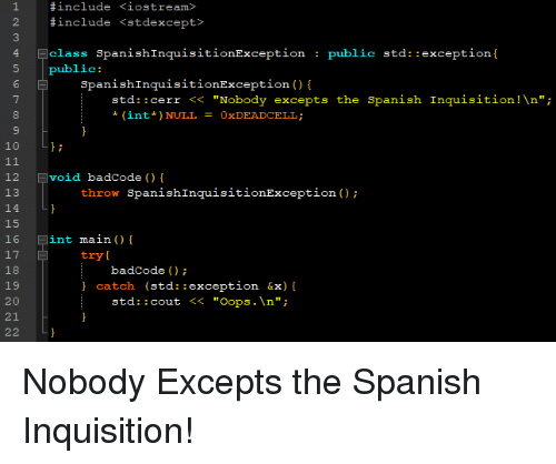 """Cout: 1  2  3  #include  #include  <iostream>  <stdexcept?  4 class SpanishInquisitionException  public std: :exception[  public:  6  7  SpanishInquisitionException ()  std:: cerr < """"Nobody excepts the Spanish Inquisition!\n""""  *(int*) NULL = 0xDEADCELL ;  10 L  12 void badCode() {  13  14  15  16 int main ( ) {  17  18  19  20  21  22 L  throw SpanishInquisitionException );  try  badCode)  catch (std::exception &x)  std: : cout << """"Oops.\n""""; Nobody Excepts the Spanish Inquisition!"""