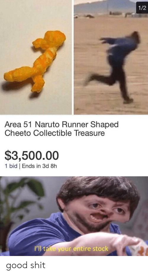 Naruto: 1/2  Area 51 Naruto Runner Shaped  Cheeto Collectible Treasure  $3,500.00  1 bid | Ends in 3d 8h  I'll take your entire stock good shit