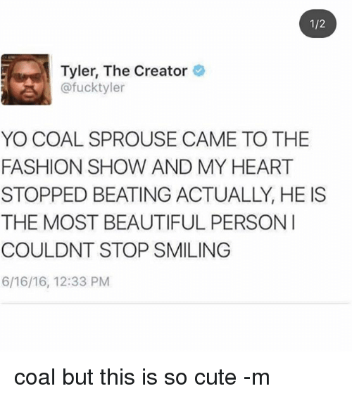 Beautiful, Cute, and Fashion: 1/2  Tyler, The Creator  @fucktyler  YO COAL SPROUSE CAME TO THE  FASHION SHOW AND MY HEART  STOPPED BEATING ACTUALLY, HE IS  THE MOST BEAUTIFUL PERSON  COULDNT STOP SMILING  6/16/16, 12:33 PM coal but this is so cute -m