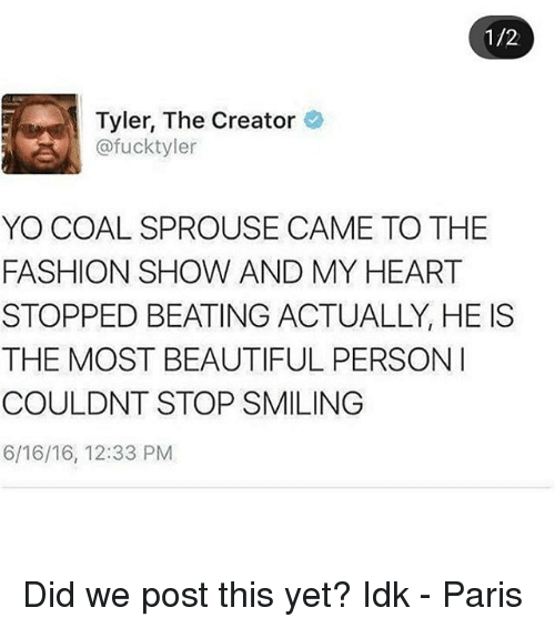 Beautiful, Fashion, and Memes: 1/2  Tyler, The Creator  @fucktyler  YO COAL SPROUSE CAME TO THE  FASHION SHOW AND MY HEART  STOPPED BEATING ACTUALLY, HE IS  THE MOST BEAUTIFUL PERSON  COULDNT STOP SMILING  6/16/16, 12:33 PM Did we post this yet? Idk - Paris