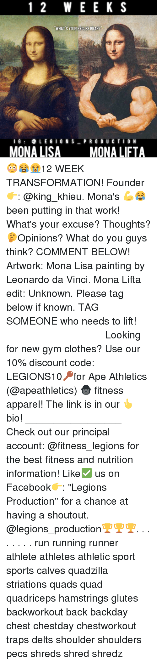 """Clothes, Facebook, and Gym: 1 2 W E E K S  WHAT S YOUR EXCUSE BRAH?  I G  LEGION S  P R O D U C T I O N  MONA LISA  MONA LIFTA 😳😂😭12 WEEK TRANSFORMATION! Founder 👉: @king_khieu. Mona's 💪😂 been putting in that work! What's your excuse? Thoughts? 🤔Opinions? What do you guys think? COMMENT BELOW! Artwork: Mona Lisa painting by Leonardo da Vinci. Mona Lifta edit: Unknown. Please tag below if known. TAG SOMEONE who needs to lift! _________________ Looking for new gym clothes? Use our 10% discount code: LEGIONS10🔑for Ape Athletics (@apeathletics) 🦍 fitness apparel! The link is in our 👆 bio! _________________ Check out our principal account: @fitness_legions for the best fitness and nutrition information! Like✅ us on Facebook👉: """"Legions Production"""" for a chance at having a shoutout. @legions_production🏆🏆🏆. . . . . . . . run running runner athlete athletes athletic sport sports calves quadzilla striations quads quad quadriceps hamstrings glutes backworkout back backday chest chestday chestworkout traps delts shoulder shoulders pecs shreds shred shredz"""