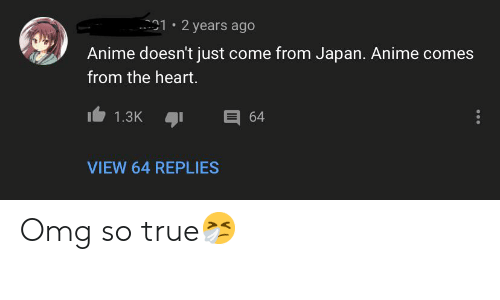 Anime, Omg, and True: 1 2 years ago  Anime doesn't just come from Japan. Anime comes  from the heart.  E 64  1.3K  VIEW 64 REPLIES Omg so true🤧