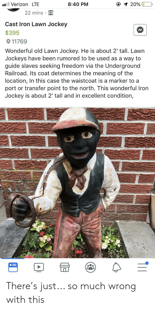 Verizon, Meaning, and Old: 1 20%  Verizon LTE  8:40 PM  22 mins  Cast Iron Lawn Jockey  $395  911769  Wonderful old Lawn Jockey. He is about 2' tall. Lawn  Jockeys have been rumored to be used as a way to  guide slaves seeking freedom via the Underground  Railroad. Its coat determines the meaning of the  location, In this case the waistcoat is a marker to a  port or transfer point to the north. This wonderful Iron  Jockey is about 2' tall and in excellent condition, There's just... so much wrong with this