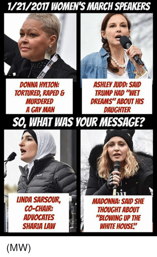 """ashley judd: 1/21/2017 WOMENS MARCH SPEAKERS  DONNA HYLTON  ASHLEY JUDD SAID  TRUMP HAD WET  TORTURED, RAPED  DREAMS""""ABOUT HIS  MURDERED  A GAY MAN  DAUGHTER  SO, WHAT WAS YOUR MESSAGE?  LINDA SARSOUR, MADONNA SAID SHE  CO-CHAIR:  THOUGHT ABOUT  ADVOCATES  """"BLOWING UP THE  SHARIA LAW  WHITE HOUSE (MW)"""