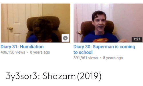 School, Shazam, and Superman: 1:21  Diary 31: Humiliation  406,150 views 8 years ago  Diary 30: Superman is coming  to school  391,961 views 8 years ago 3y3sor3: Shazam(2019)