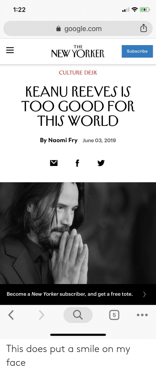 Google, Desk, and Free: 1:22  google.com  THE  NEWYORKER  Subscribe  CULTURE DESK  KEANU REEVES IS  TOO GOOD FOR  THIS WORLD  By Naomi Fry June 03, 2019  f  ome a New Yorker subscriber, and get a free tote.  B  5  LO  II This does put a smile on my face