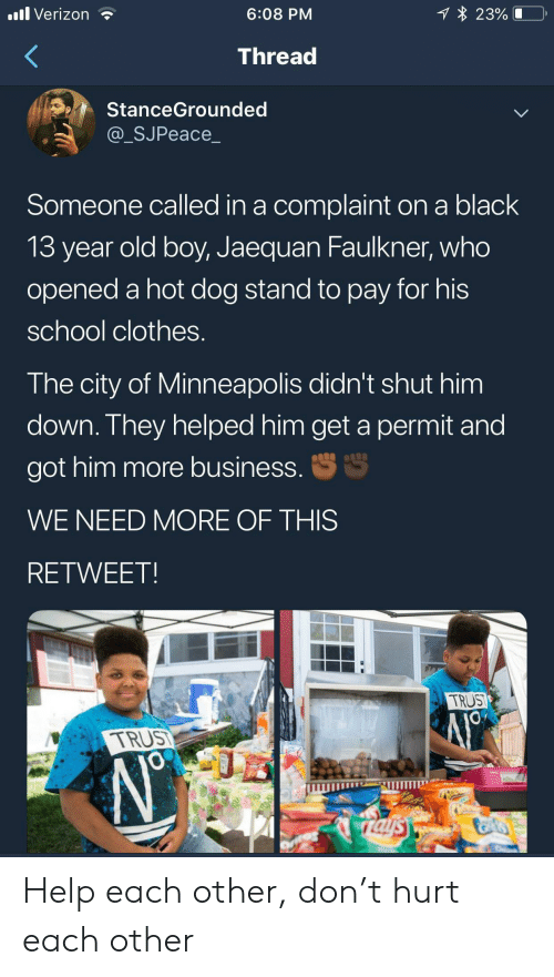 old boy: 1 23%  .ll Verizon  6:08 PM  Thread  StanceGrounded  @_SJPeace_  Someone called in a complaint on a black  13 year old boy, Jaequan Faulkner, who  opened a hot dog stand to pay for his  school clothes.  The city of Minneapolis didn't shut him  down. They helped him get a permit and  S  got him more business.  WE NEED MORE OF THIS  RETWEET  TRUST  TRUS  JO  rals Help each other, don't hurt each other
