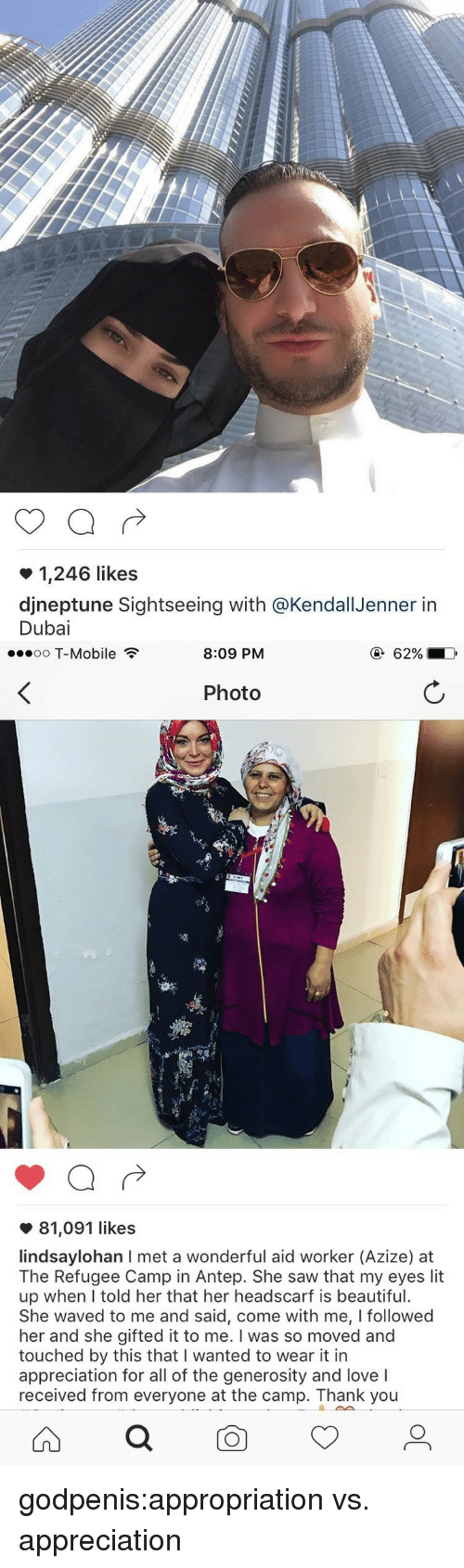 Beautiful, Lit, and Love: 1,246 likes  djneptune Sightseeing with @KendallJenner itn  Dubai   oo T-Mobile  8:09 PM  Photo  81,091 likes  lindsaylohan I met a wonderful aid worker (Azize) at  The Refugee Camp in Antep. She saw that my eyes lit  up when lI told her that her headscarf is beautiful.  She waved to me and said, come with me, I followed  her and she gifted it to me. I was so moved and  touched by this that I wanted to wear it in  appreciation for all of the generosity and love I  received from everyone at the camp. Thank you godpenis:appropriation vs. appreciation