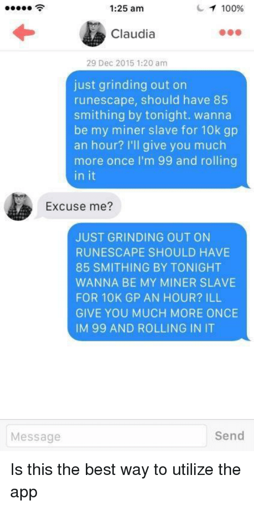 Anaconda, Best, and RuneScape: 1:25 am  100%  Claudia  29 Dec 2015 1:20 am  just grinding out on  runescape, should have 85  smithing by tonight. wanna  be my miner slave for 10k gp  an hour? I'll give you much  more once I'm 99 and rolling  in it  Excuse me?  JUST GRINDING OUT ON  RUNESCAPE SHOULD HAVE  85 SMITHING BY TONIGHT  WANNA BE MY MINER SLAVE  FOR 10K GP AN HOUR? ILL  GIVE YOU MUCH MORE ONCE  IM 99 AND ROLLING IN IT  Message  Send Is this the best way to utilize the app