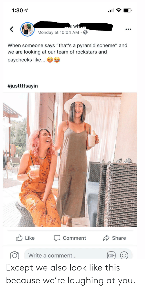 "Gif, Monday, and Looking: 1:30  s wit  Monday at 10:04 AM  When someone says ""that's a pyramid scheme"" and  we are looking at our team of rockstars and  paychecks like....  #justtttsayin  ,ל Like  Share  Comment  Write a comment...  GIF Except we also look like this because we're laughing at you."
