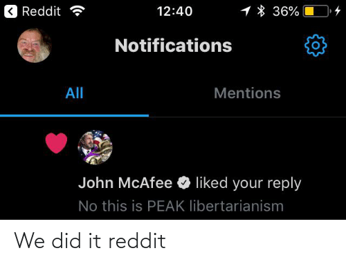 Libertarianism: 1 * 36%  < Reddit a  12:40  Notifications  All  Mentions  John McAfee O liked your reply  No this is PEAK libertarianism We did it reddit