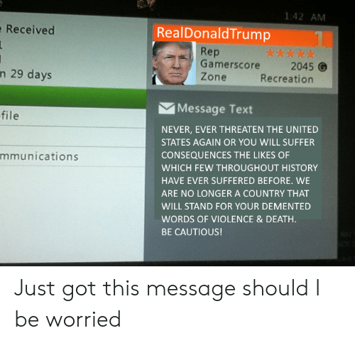 Death, History, and Text: 1:42 AM  Received  RealDonaldTrump  Rep  Gamerscore2045  Zone  n 29 days  Recreation  Message Text  file  NEVER, EVER THREATEN THE UNITED  STATES AGAIN OR YOU WILL SUFFER  CONSEQUENCES THE LIKES OF  WHICH FEW THROUGHOUT HISTORY  HAVE EVER SUFFERED BEFORE. WE  ARE NO LONGER A COUNTRY THAT  WILL STAND FOR YOUR DEMENTED  WORDS OF VIOLENCE& DEATH  BE CAUTIOUS!  mmunications Just got this message should I be worried