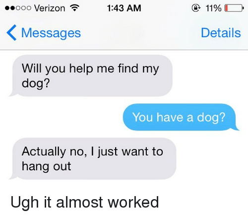 Relationships, Texting, and Verizon: 1:43 AM  11%  Ooo Verizon  K Details  Messages  Will you help me find my  dog?  You have a dog?  Actually no, l just want to  hang out Ugh it almost worked