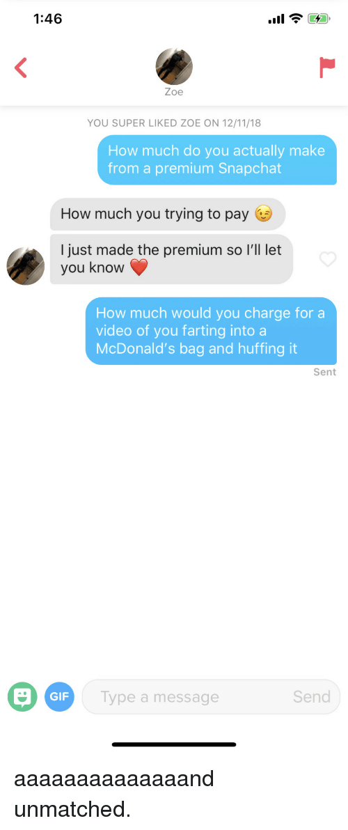farting: 1:46  Zoe  YOU SUPER LIKED ZOE ON 12/11/18  How much do you actually make  from a premium Snapchat  How much you trying to pay  I just made the premium so I'll let  you know  How much would you charge for a  video of you farting into a  McDonald's bag and huffing it  Sent  GIF  Type a message  Send aaaaaaaaaaaaaand unmatched.