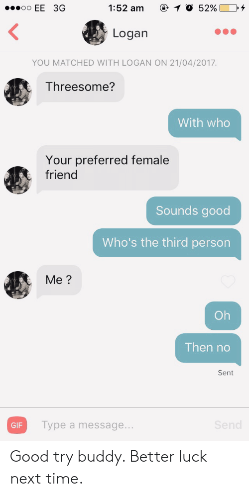 Threesome: 1:52 am  O 52%  oo EE 3G  Logan  YOU MATCHED WITH LOGAN ON 21/04/2017.  Threesome?  With who  Your preferred female  friend  Sounds good  Who's the third person  Me?  Oh  Then no  Sent  Send  Type a message...  GIF Good try buddy. Better luck next time.