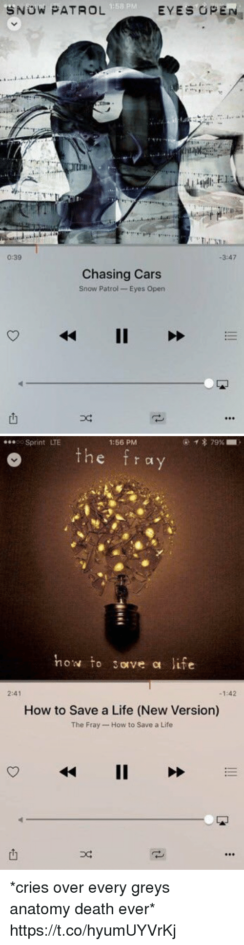 the fray: 1:58 P  SNOW PATROL  EYES OPE  0:39  3:47  Chasing Cars  Snow Patrol- Eyes Open  못   Sprint LTE  1:56 PM  o the fray  how to sove a life  2:41  -1:42  How to Save a Life (New Version)  The Fray- How to Save a Life  4411 >>  也 *cries over every greys anatomy death ever* https://t.co/hyumUYVrKj