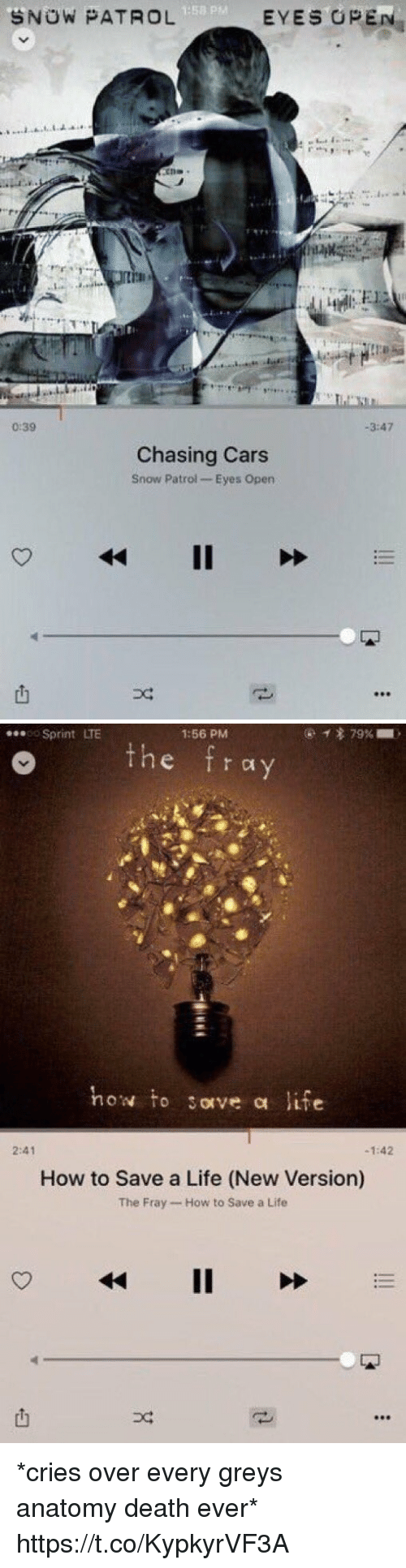 fray: 1:58 p  SNOW PATROL  EYES OPEN  ths.  0:39  -3:47  Chasing Cars  Snow Patrol Eyes Open   ...so Sprint LTE  1:56 PM  o the fray  how to sorve a life  2:41  -1:42  How to Save a Life (New Version)  The Fray How to Save a Life  也  凹  DC *cries over every greys anatomy death ever* https://t.co/KypkyrVF3A