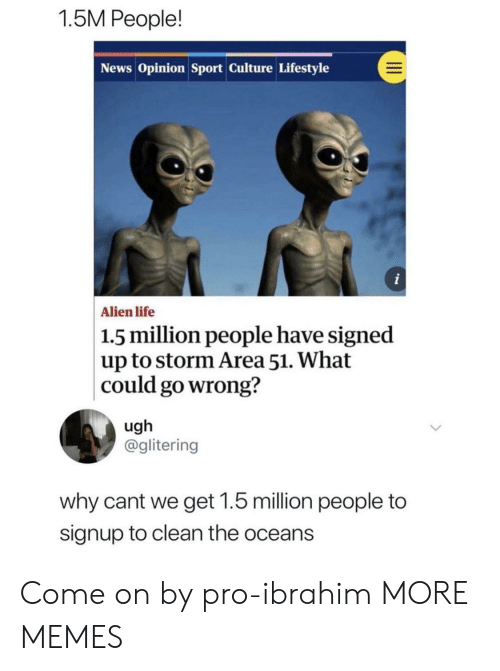 Dank, Life, and Memes: 1.5M People!  News Opinion Sport Culture Lifestyle  i  Alien life  1.5 million people have signed  up to storm Area 51. What  could go wrong?  ugh  @glitering  why cant we get 1.5 million people to  signup to clean the oceans Come on by pro-ibrahim MORE MEMES