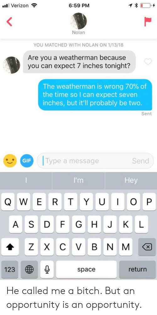 Bitch, Gif, and Verizon: 1  6:59 PM  l Verizon  Nolan  YOU MATCHED WITH NOLAN ON 1/13/18  Are you a weatherman because  you can expect 7 inches tonight?  The weatherman is wrong 70% of  the time so I can expect seven  inches, but it'll probably be two.  Sent  Type a message  GIF  Send  Hey  I'm  QWE RT Y U OP  G H J KL  A SD FGHJKL  ZX C VBN M  X  123  return  space  L He called me a bitch. But an opportunity is an opportunity.