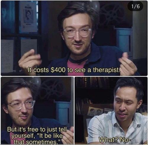 "Costs: 1/6  It costs $400 to see a therapist  But it's free to just tell  yourself, ""It be like  that sometimes.""  What? No-"
