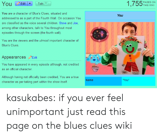 Credited: 1,755%  Ou Edit  Talk 0  THIS WIKI  You are a character of Blue's Clues, situated and  addressed to as a part of the Fourth Wall. On occasion You  are classified as the voice several children. Steve and Joe  among other characters, talk to You throughout most  episodes through the screen (the fourth wall).  You  You are the viewers and the utmost important character of  Blue's Clues.  Appearances Edit  You have appeared in every episode although, not credited  as an official character  Although having not officially been credited, You are a true  character as per taking part within the show itself  Name  You kasukabes:  if you ever feel unimportant just read this page on the blues clues wiki