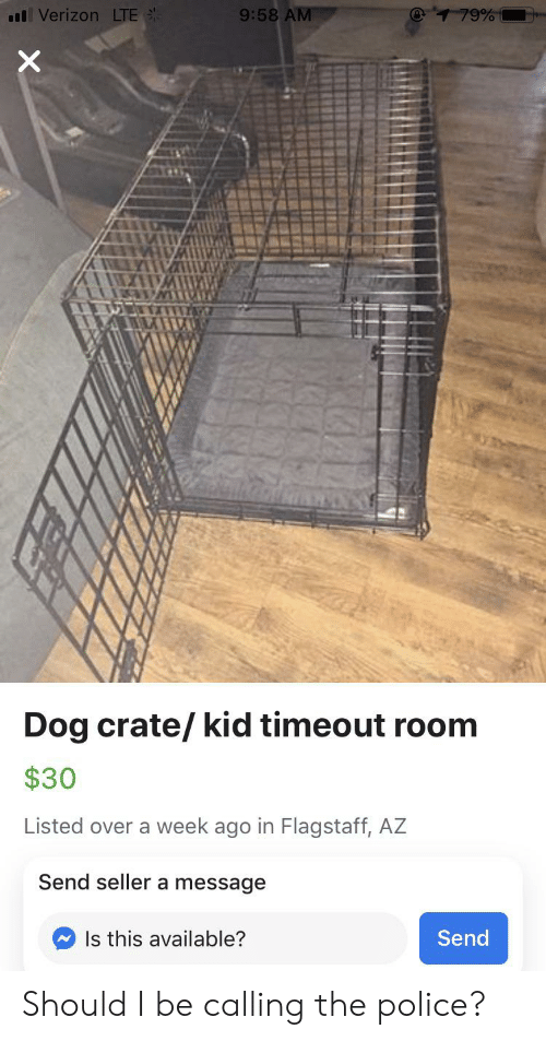 Police, Verizon, and Dog: @1 79%  l Verizon LTE  9:58 AM  Dog crate/ kid timeout room  $30  Listed over a week ago in Flagstaff, AZ  Send seller a message  Send  Is this available?  X Should I be calling the police?