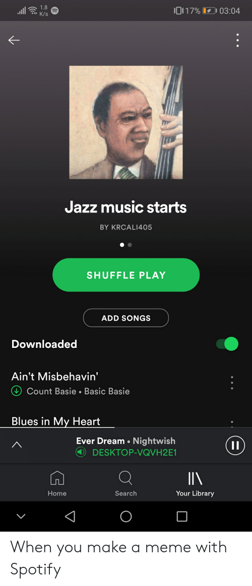 Ever Dream: 1.8  817% 03:04  K/S  Jazz music starts  BY KRCALI405  SHUFFLE PLAY  ADD SONGS  Downloaded  Ain't Misbehavin'  Count Basie.Basic Basie  Blues in My Heart  Ever Dream Nightwish  1I  DESKTOP-VQVH2E1  IN  Your Library  Home  Search  O When you make a meme with Spotify