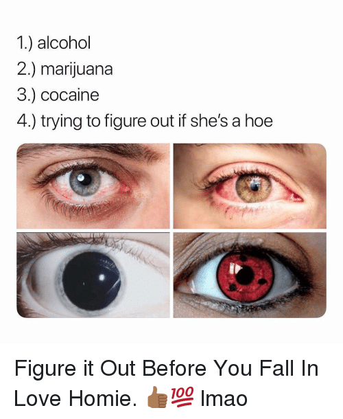 Fall, Hoe, and Homie: 1.) alcohol  2.) marijuana  3.) cocaine  4.) trying to figure out if she's a hoe Figure it Out Before You Fall In Love Homie. 👍🏾💯 lmao