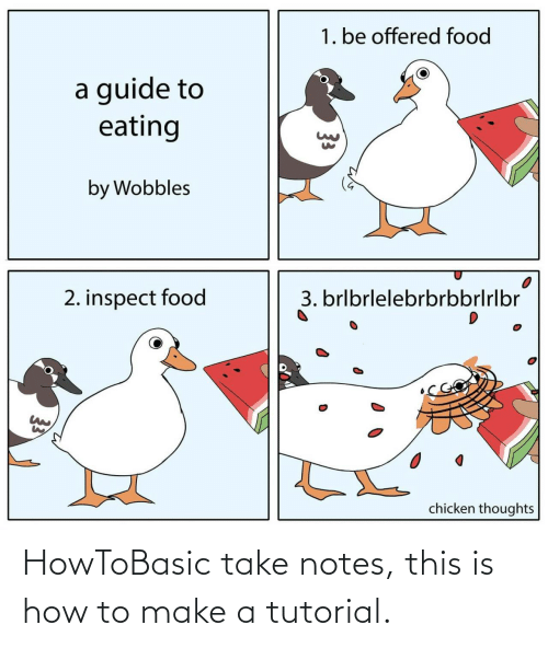 Chicken: 1. be offered food  a guide to  eating  by Wobbles  3. brlbrlelebrbrbbrlrlbr  2. inspect food  chicken thoughts  33 HowToBasic take notes, this is how to make a tutorial.