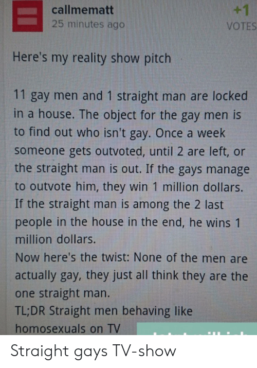gays: +1  callmematt  25 minutes ago  VOTES  Here's my reality show pitch  11 gay men and 1 straight man are locked  in a house. The object for the gay men is  to find out who isn't gay. Once a week  someone gets outvoted, until 2 are left, or  the straight man is out. If the gays manage  to outvote him, they win 1 million dollars.  If the straight man is among the 2 last  people in the house in the end, he wins 1  million dollars.  Now here's the twist: None of the men are  actually gay, they just all think they are the  one straight man.  TL;DR Straight men behaving like  homosexuals on TV Straight gays TV-show