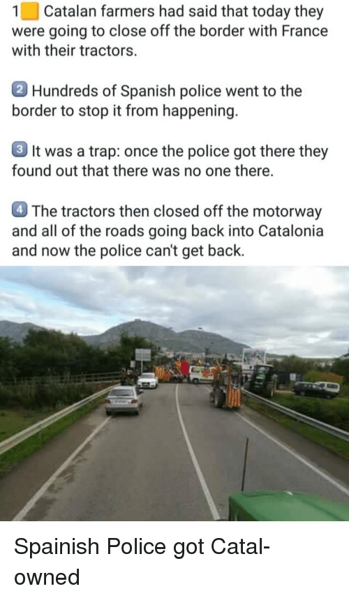 Police, Spanish, and Trap: 1 | Catalan farmers had said that today they  were going to close off the border with France  with their tractors.  Hundreds of Spanish police went to the  border to stop it from happening  3 It was a trap: once the police got there they  found out that there was no one there.  4 The tractors then closed off the motorway  and all of the roads going back into Catalonia  and now the police can't get back. Spainish Police got Catal-owned