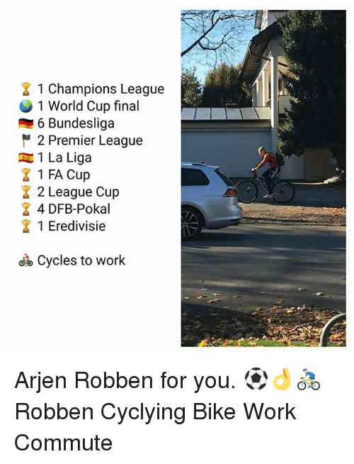 fa cup: 1 Champions League  1 World Cup final  6 Bundesliga  2 Premier League  1 La Liga  1 FA Cup  2 League Cup  4 DFB-Pokal  1 Eredivisie  Cycles to work Arjen Robben for you. ⚽️👌🚴‍♂️ Robben Cyclying Bike Work Commute