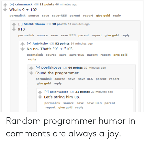 """Programmer Humor, Joy, and Gold: -1 crimsmack  11 points 46 minutes ago  Whats 9+ 10?  permalink  save-RES parent report give gold reply  source  save  [-] SlothOfDoom  40 points 44 minutes ago  910  permalink source  save-RES parent report give gold reply  save  ] Antrikshy  82 points 34 minutes ago  No no. That's """"9"""" """"10""""  permalink source  save-RES parent report give gold  save  reply  [- DDollahDave  66 points 32 minutes ago  Found the programmer  permalink source  save save-RES parent report  give gold reply  [ asianwaste  31 points 23 minutes ago  Let's string him up  permalink source  save-RES parent  save  report give gold reply Random programmer humor in comments are always a joy."""