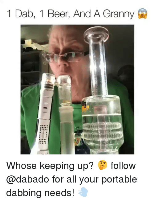 Beer, Funny, and Dab: 1 Dab, 1 Beer, And A Granny Whose keeping up? 🤔 follow @dabado for all your portable dabbing needs! 💨