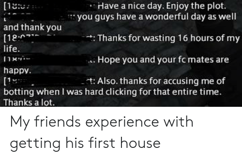 Botting: [1  Have a nice day. Enjoy the plot.  you guys have a wonderful day as well  and thank you  [12  life.  : Thanks for wasting 16 hours of my  Hope you and our fc mates are  happv.  Also. thanks for accusing me of  [1  botting when I was hard clicking for that entire time.  Thanks a lot. My friends experience with getting his first house