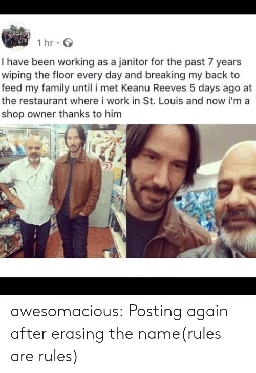 St Louis: 1 hr  I have been working as a janitor for the past 7 years  wiping the floor every day and breaking my back to  feed my family until i met Keanu Reeves 5 days ago  the restaurant where i work in St. Louis and now i'ma  shop owner thanks to him awesomacious:  Posting again after erasing the name(rules are rules)