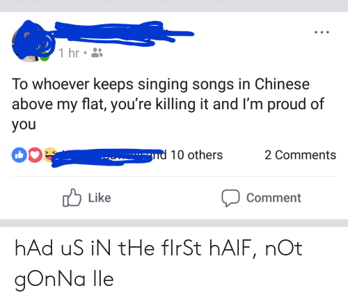 Killing It: 1 hr  To whoever keeps singing songs in Chinese  above my flat, you're killing it and I'm proud of  you  -nd 10 others  2 Comments  Like  Comment hAd uS iN tHe fIrSt hAlF, nOt gOnNa lIe