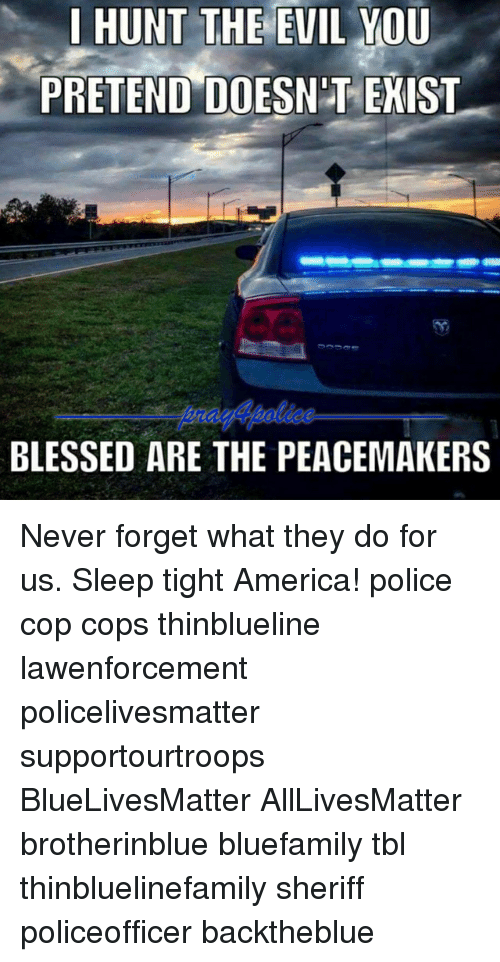 All Lives Matter, America, and Blessed: 1 HUNT THE EVIL YOU  PRETEND DOESN'T EKIST  BLESSED ARE THE PEACEMAKERS Never forget what they do for us. Sleep tight America! police cop cops thinblueline lawenforcement policelivesmatter supportourtroops BlueLivesMatter AllLivesMatter brotherinblue bluefamily tbl thinbluelinefamily sheriff policeofficer backtheblue