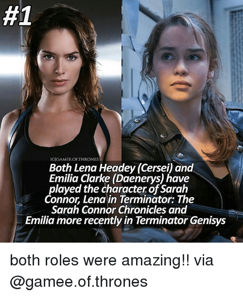 sarah connor:  #1  IGIGAMEE OF THRONES  Both Lena Headey (Cersei) and  played the character of Sarah  Connor, Lena in Terminator: The  Sarah Connor Chronicles and  Emilia more recently in Terminator Genisys both roles were amazing!! via @gamee.of.thrones