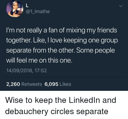 Friends, LinkedIn, and Love: @1_Imathe  I'm not really a fan of mixing my friends  together. Like, I love keeping one group  separate from the other. Some people  will feel me on this one.  14/09/2018, 17:52  2,260 Retweets 6,095 Likes Wise to keep the LinkedIn and debauchery circles separate