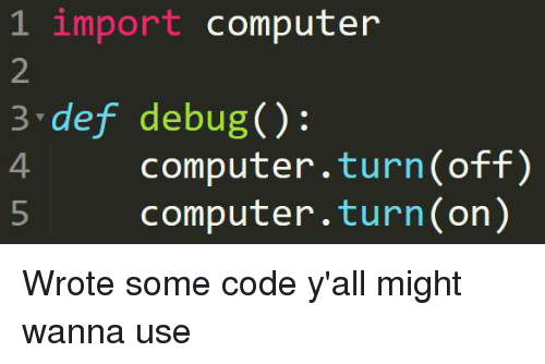 Computer, Code, and Def: 1 import computer  2  3 def debug():  4 computer.turn(off)  5 computer.turn(on) Wrote some code y'all might wanna use