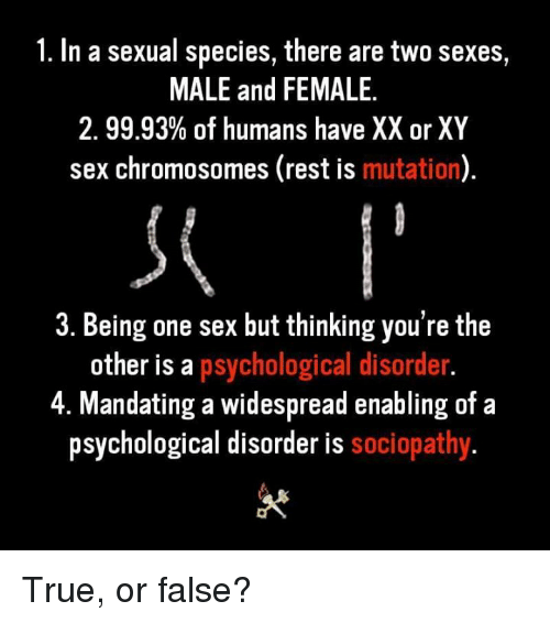 Memes, Sex, and True: 1. In a sexual species, there are two sexes,  MALE and FEMALE.  2.9993% of humans have XX or XY  sex chromosomes (rest is mutation)  3. Being one sex but thinking you're the  other is a psychological disorder  4. Mandating a widespread enabling of a  psychological disorder is sociopathy True, or false?